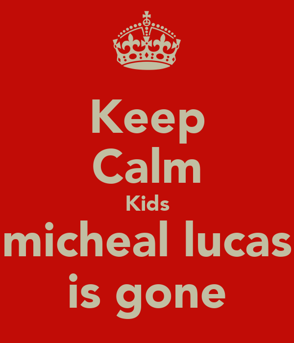 Keep Calm Kids micheal lucas is gone