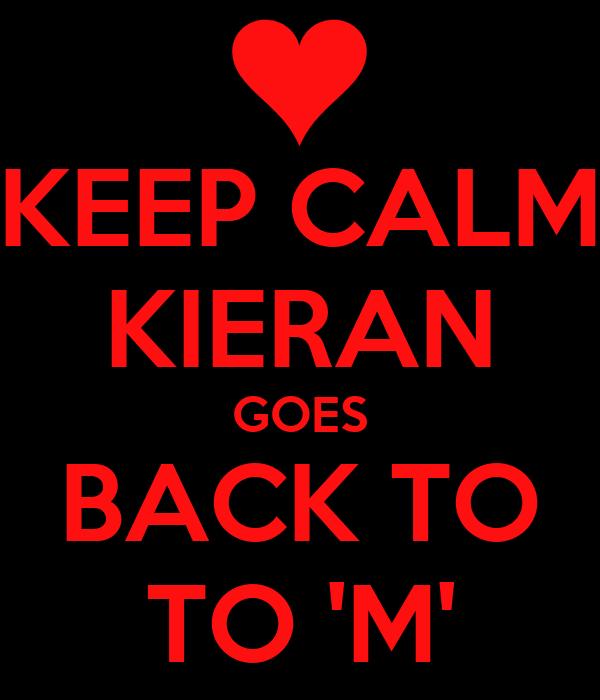 KEEP CALM KIERAN GOES BACK TO TO 'M'
