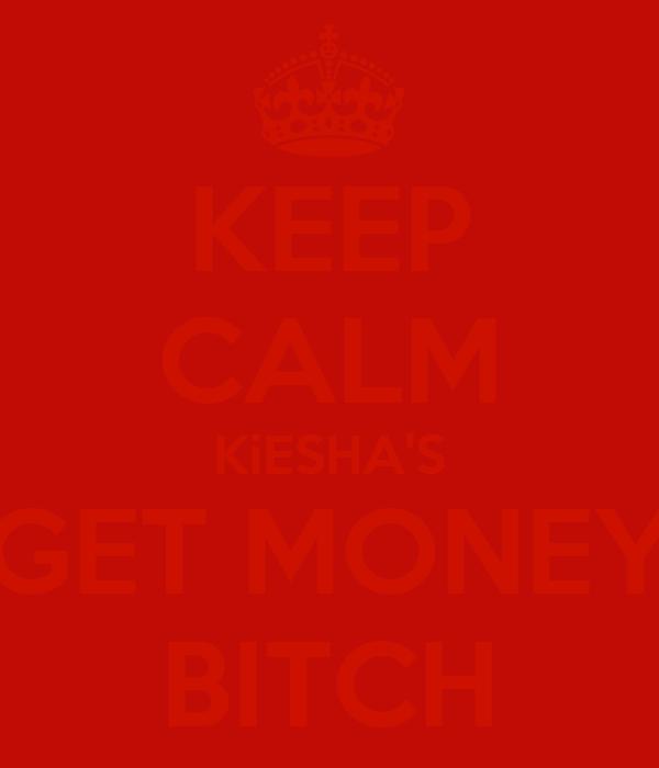 KEEP CALM KiESHA'S GET MONEY BITCH