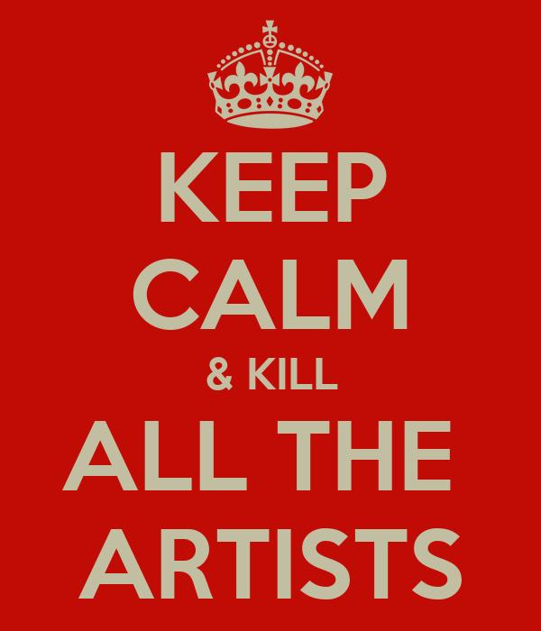 KEEP CALM & KILL ALL THE  ARTISTS