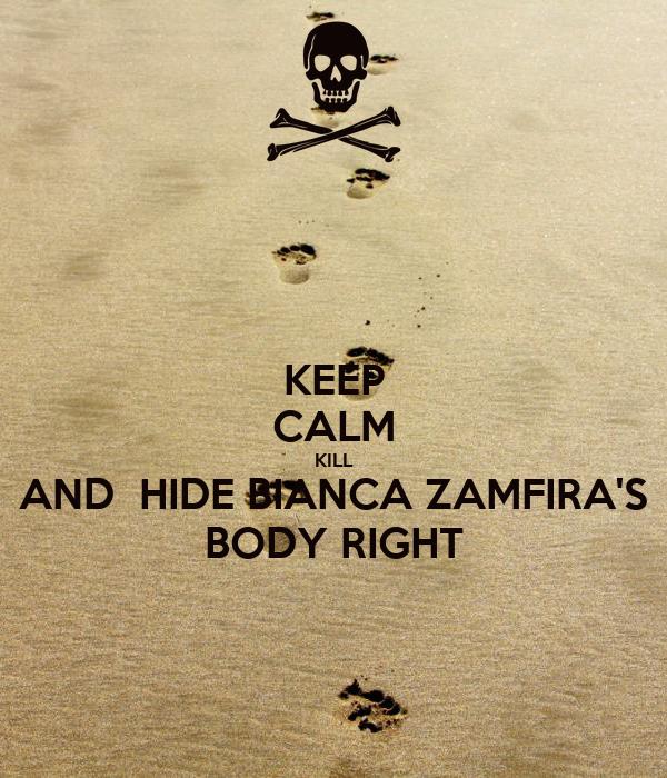 KEEP CALM KILL AND  HIDE BIANCA ZAMFIRA'S BODY RIGHT