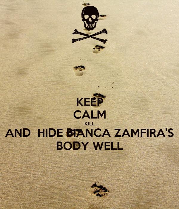 KEEP CALM KILL AND  HIDE BIANCA ZAMFIRA'S BODY WELL