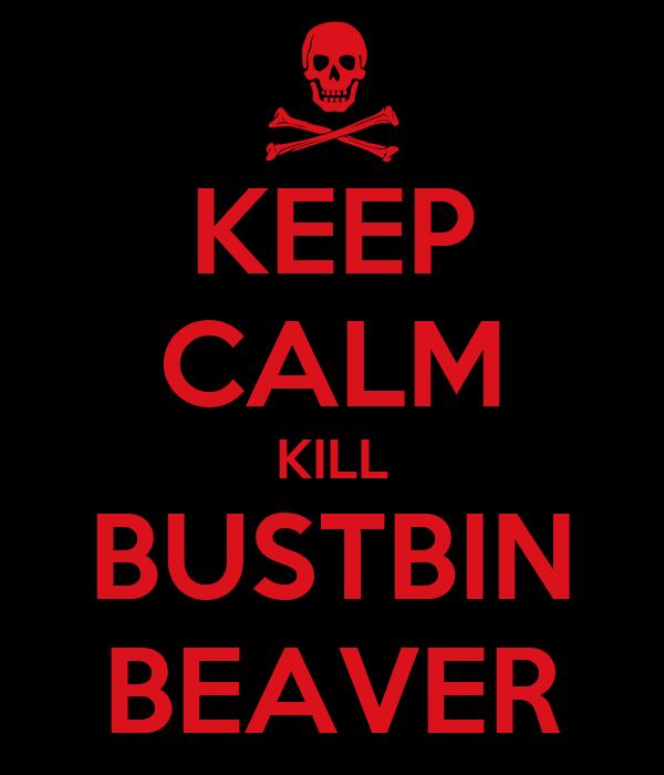 KEEP CALM KILL BUSTBIN BEAVER