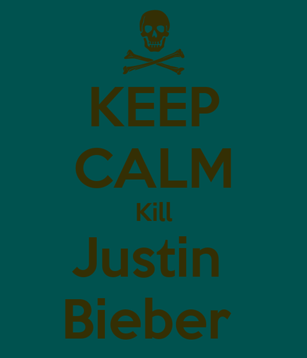 KEEP CALM Kill Justin  Bieber