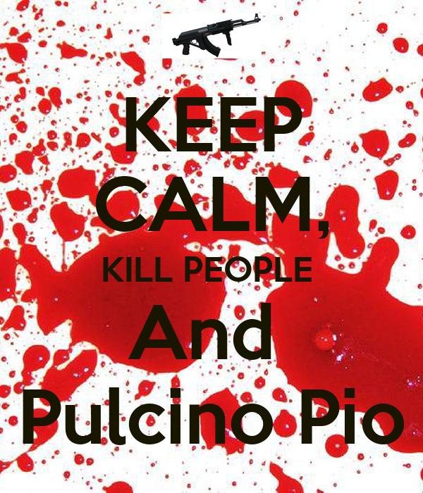 KEEP CALM, KILL PEOPLE  And  Pulcino Pio