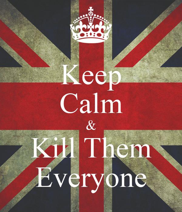 Keep Calm & Kill Them Everyone
