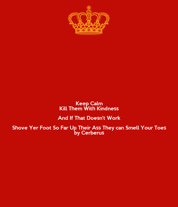 Keep Calm Kill Them With Kindness And If That Doesn't Work Shove Yer Foot So Far Up Their Ass They can Smell Your Toes by Cerberus