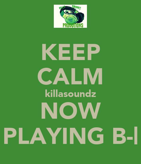 KEEP CALM killasoundz NOW PLAYING B-|