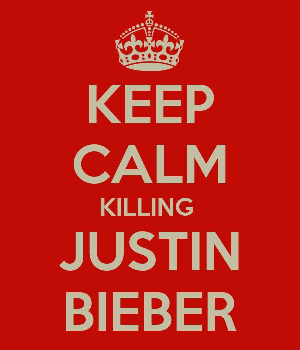 KEEP CALM KILLING  JUSTIN BIEBER