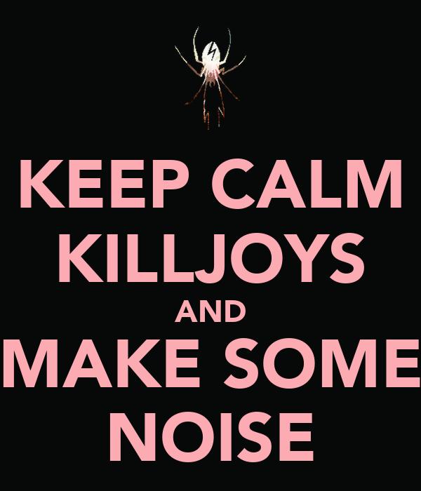 KEEP CALM KILLJOYS AND MAKE SOME NOISE