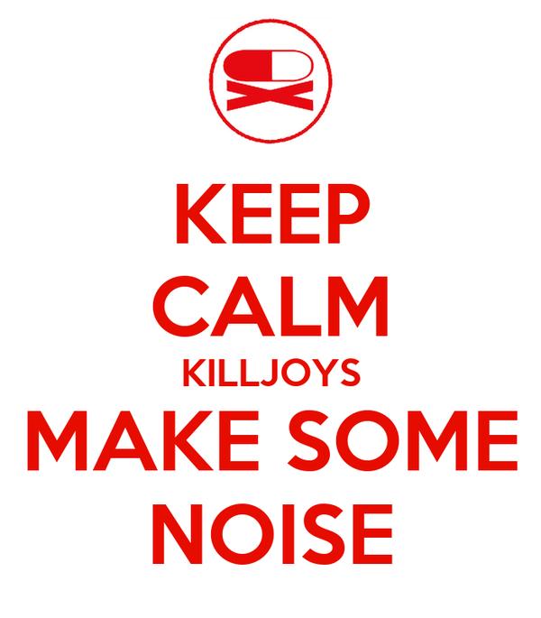 KEEP CALM KILLJOYS MAKE SOME NOISE
