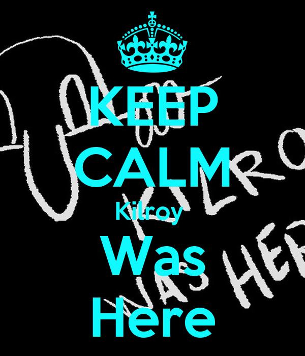 KEEP CALM Kilroy  Was Here