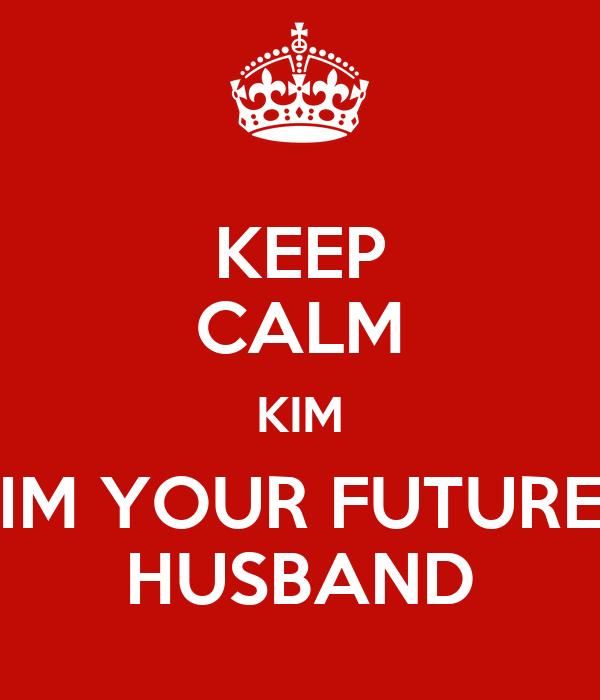 KEEP CALM KIM IM YOUR FUTURE HUSBAND