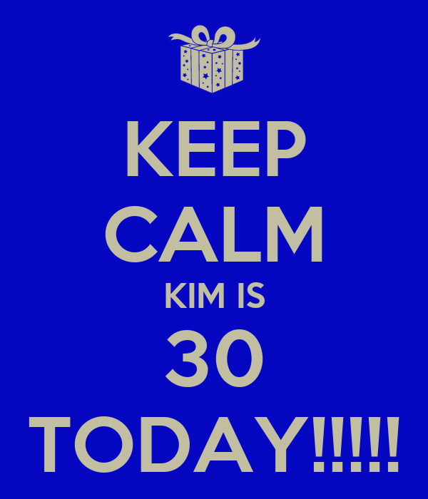 KEEP CALM KIM IS 30 TODAY!!!!!