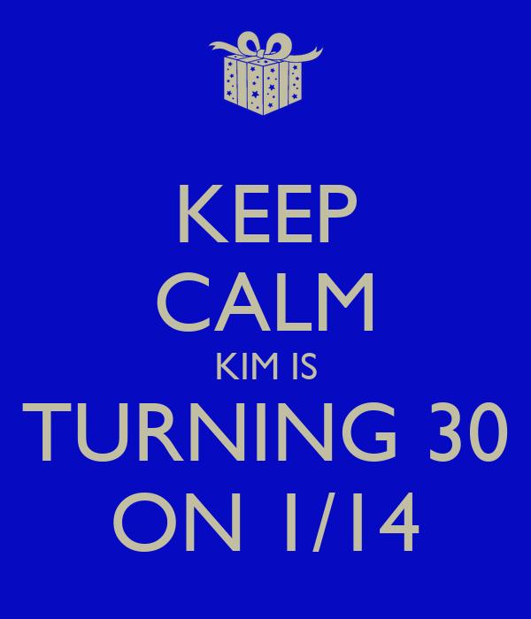 KEEP CALM KIM IS TURNING 30 ON 1/14