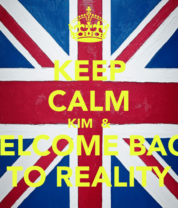 KEEP CALM KIM  & WELCOME BACK TO REALITY