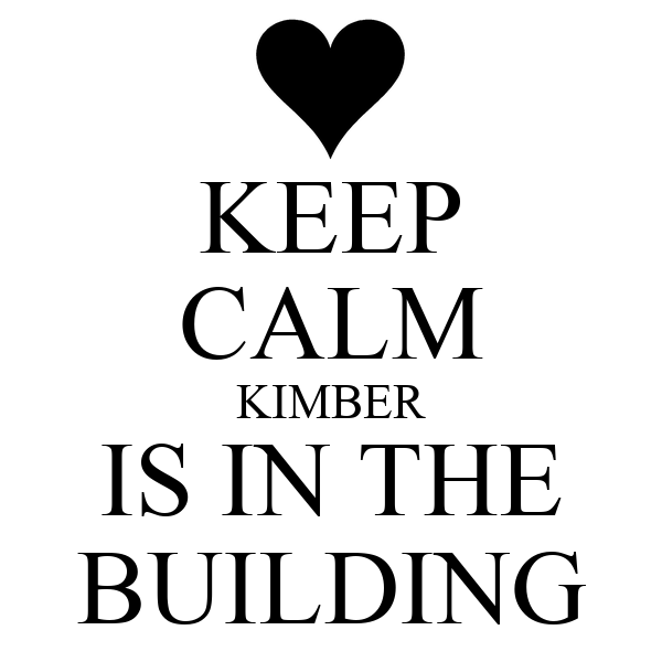 KEEP CALM KIMBER IS IN THE BUILDING