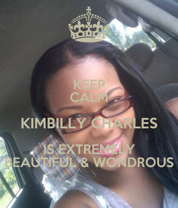 KEEP CALM KIMBILLY CHARLES IS EXTREMELY BEAUTIFUL & WONDROUS