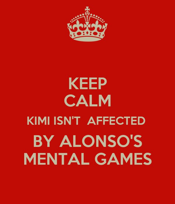 KEEP CALM KIMI ISN'T  AFFECTED  BY ALONSO'S MENTAL GAMES