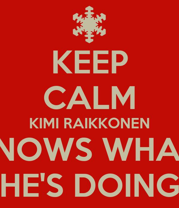 KEEP CALM KIMI RAIKKONEN KNOWS WHAT  HE'S DOING