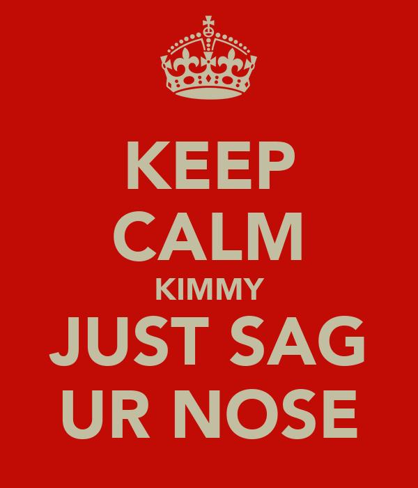 KEEP CALM KIMMY JUST SAG UR NOSE