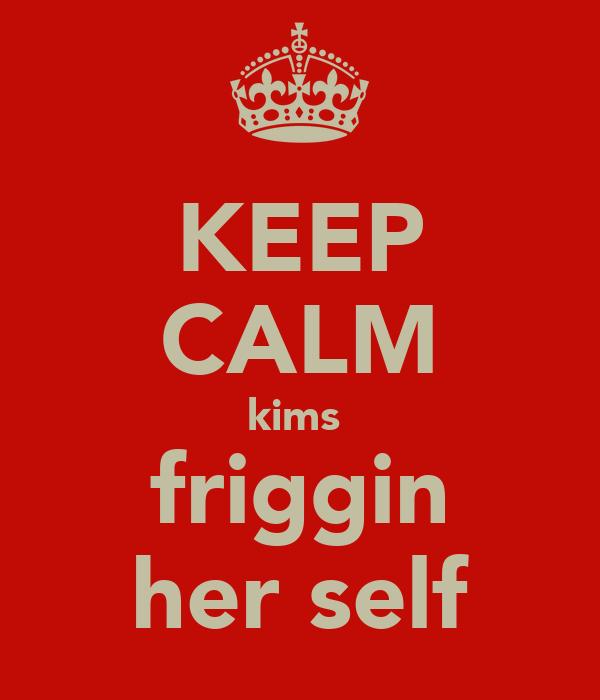 KEEP CALM kims  friggin her self