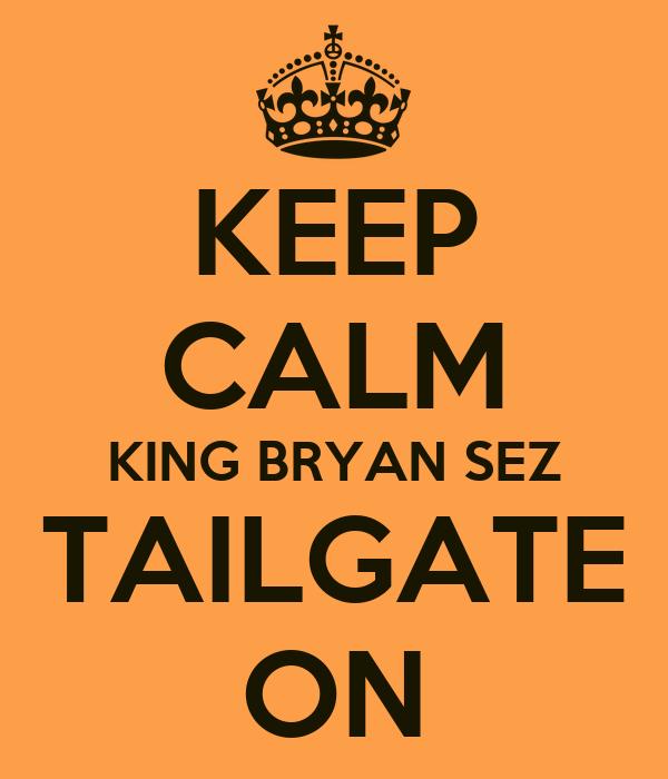 KEEP CALM KING BRYAN SEZ TAILGATE ON