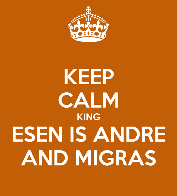 KEEP CALM KING ESEN IS ANDRE AND MIGRAS
