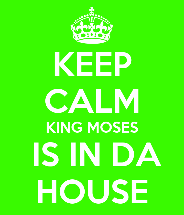 KEEP CALM KING MOSES  IS IN DA HOUSE