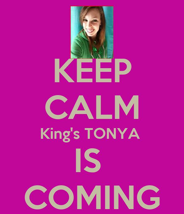 KEEP CALM King's TONYA  IS  COMING
