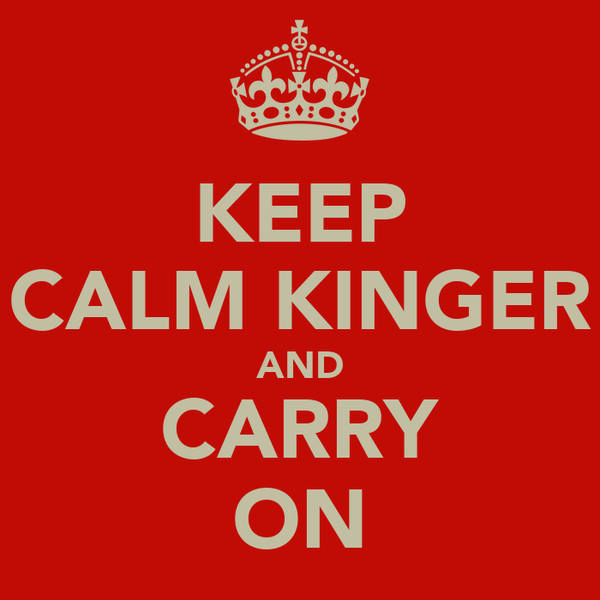 KEEP CALM KINGER AND CARRY ON