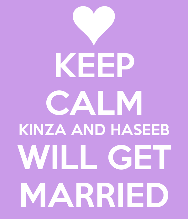 KEEP CALM KINZA AND HASEEB WILL GET MARRIED