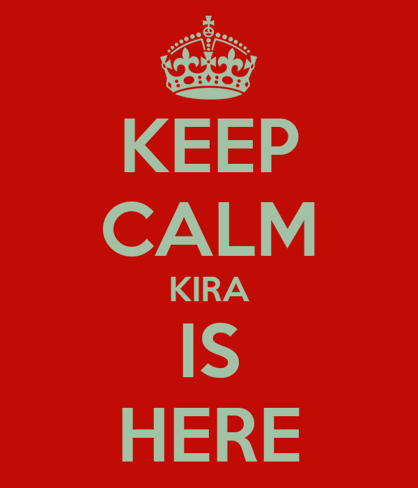 KEEP CALM KIRA IS HERE