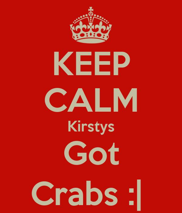 KEEP CALM Kirstys Got Crabs :|