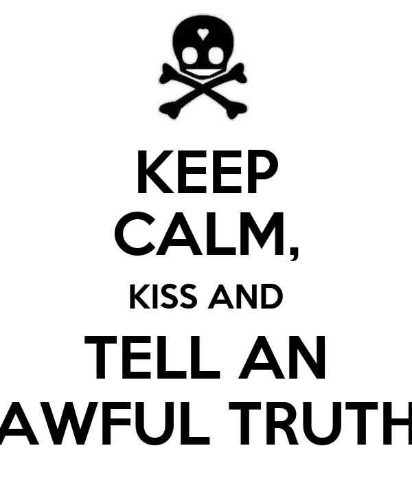 KEEP CALM, KISS AND TELL AN AWFUL TRUTH