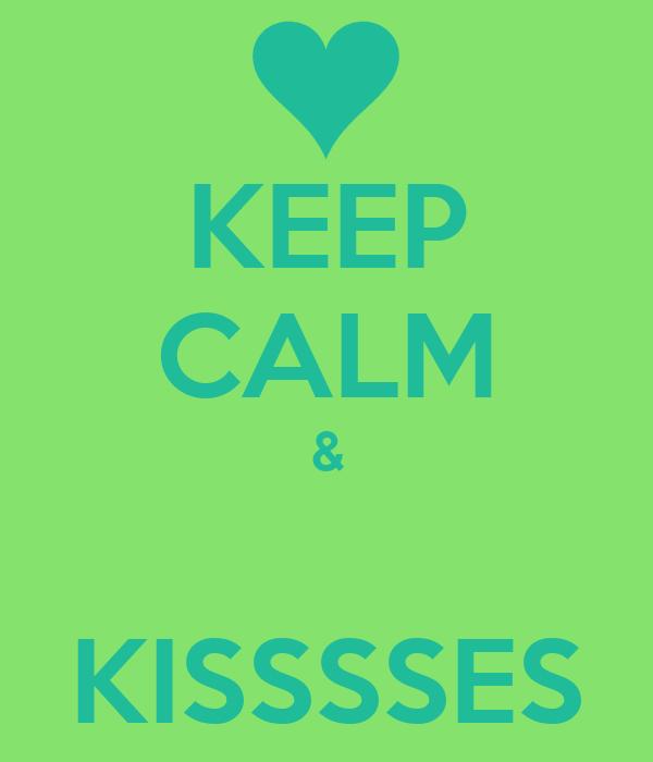 KEEP CALM &  KISSSSES