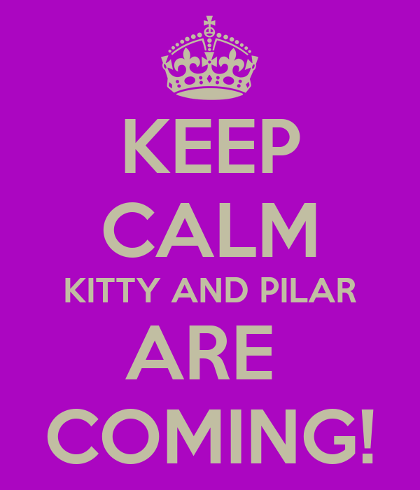 KEEP CALM KITTY AND PILAR ARE  COMING!