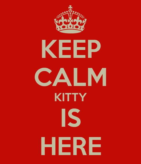 KEEP CALM KITTY IS HERE