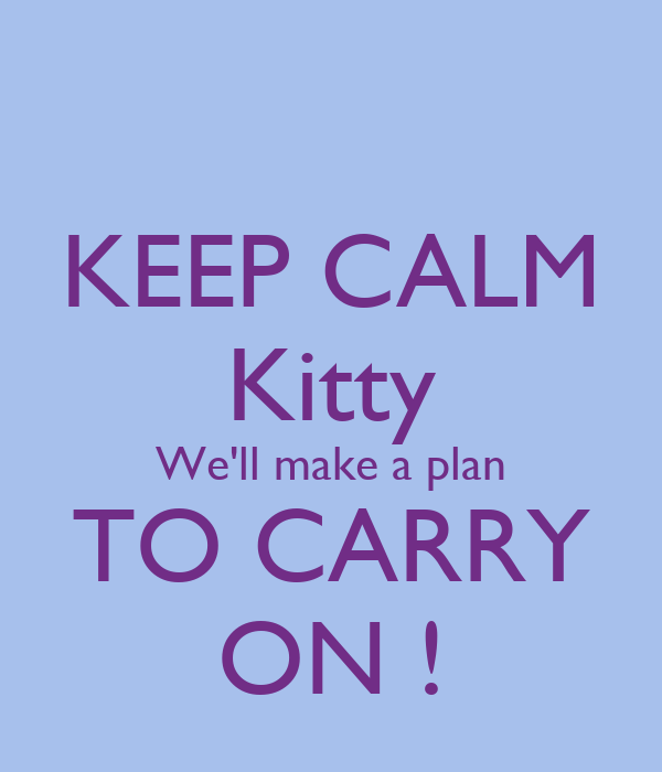 KEEP CALM Kitty We'll make a plan TO CARRY ON !