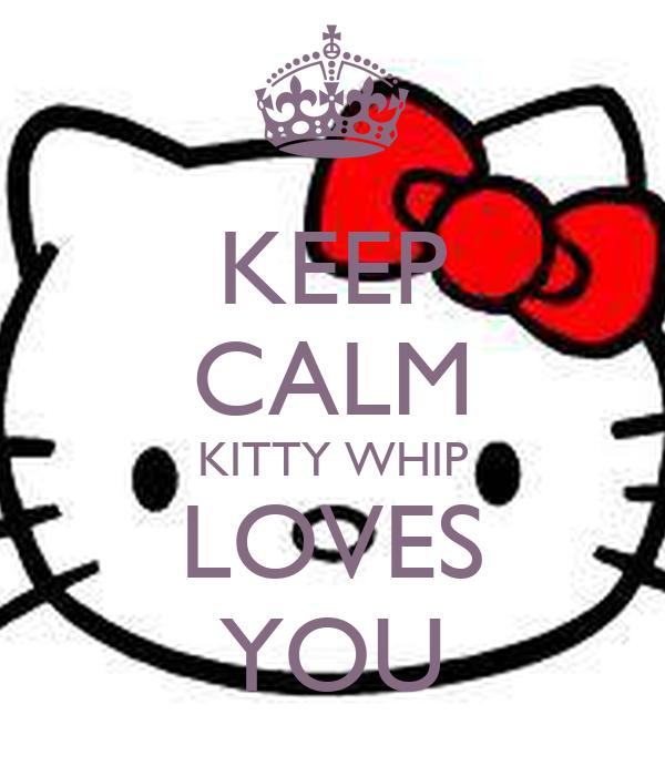 KEEP CALM KITTY WHIP LOVES YOU