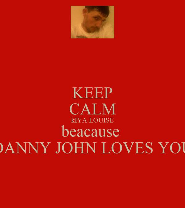 KEEP CALM kIYA LOUISE beacause  DANNY JOHN LOVES YOU