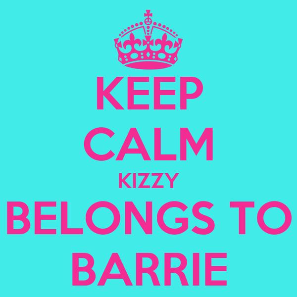 KEEP CALM KIZZY BELONGS TO BARRIE