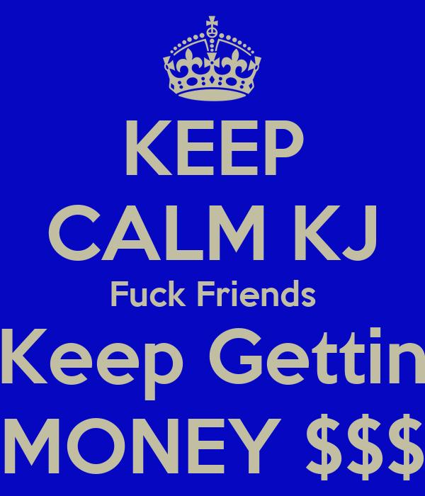 KEEP CALM KJ Fuck Friends Keep Gettin MONEY $$$