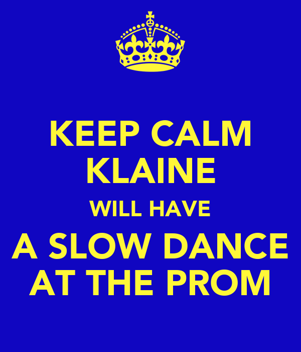 KEEP CALM KLAINE WILL HAVE A SLOW DANCE AT THE PROM