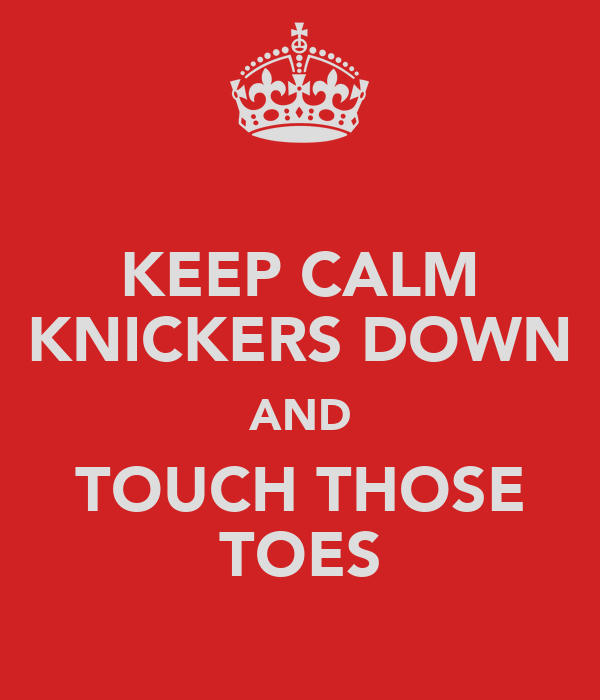 KEEP CALM KNICKERS DOWN AND TOUCH THOSE TOES