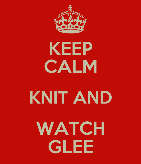 KEEP CALM KNIT AND WATCH GLEE
