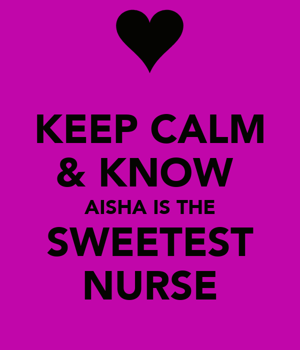 KEEP CALM & KNOW  AISHA IS THE SWEETEST NURSE