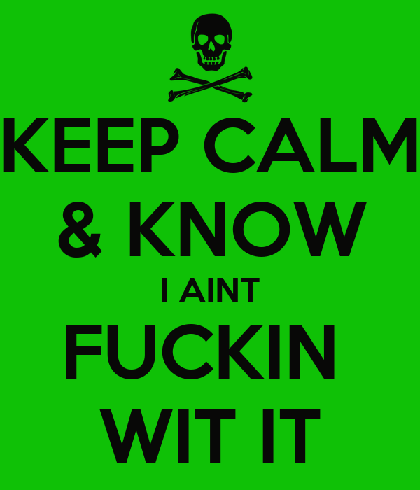 KEEP CALM & KNOW I AINT FUCKIN  WIT IT