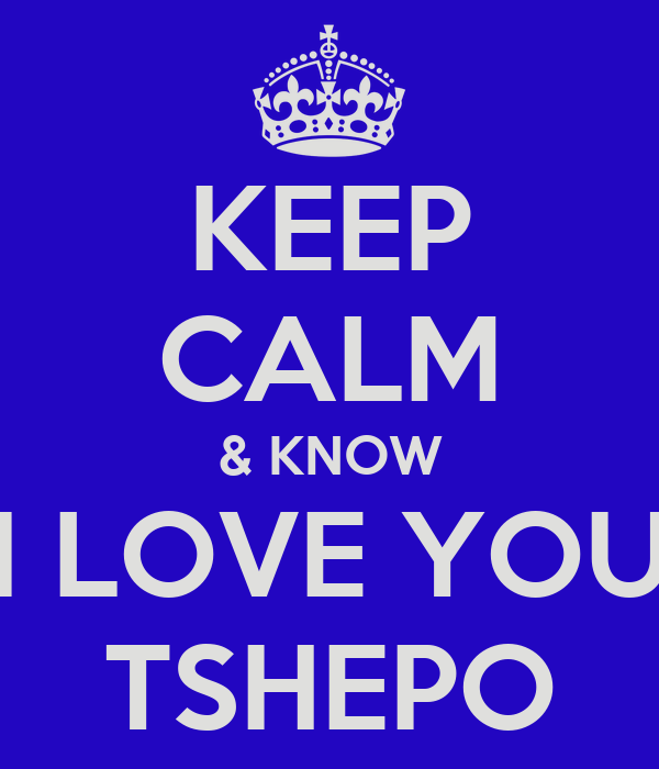 KEEP CALM & KNOW I LOVE YOU TSHEPO