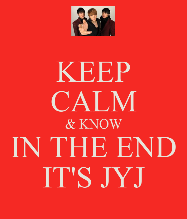 KEEP CALM & KNOW IN THE END IT'S JYJ